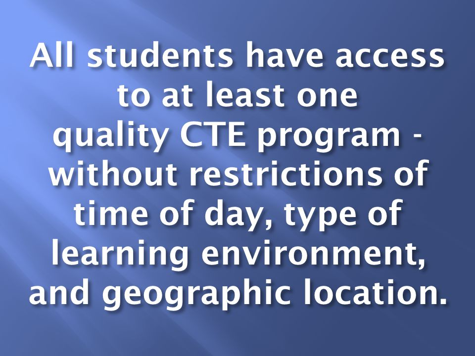 All students have access to at least one quality CTE program - without restrictions of time of day, type of learning environment, and geographic location.