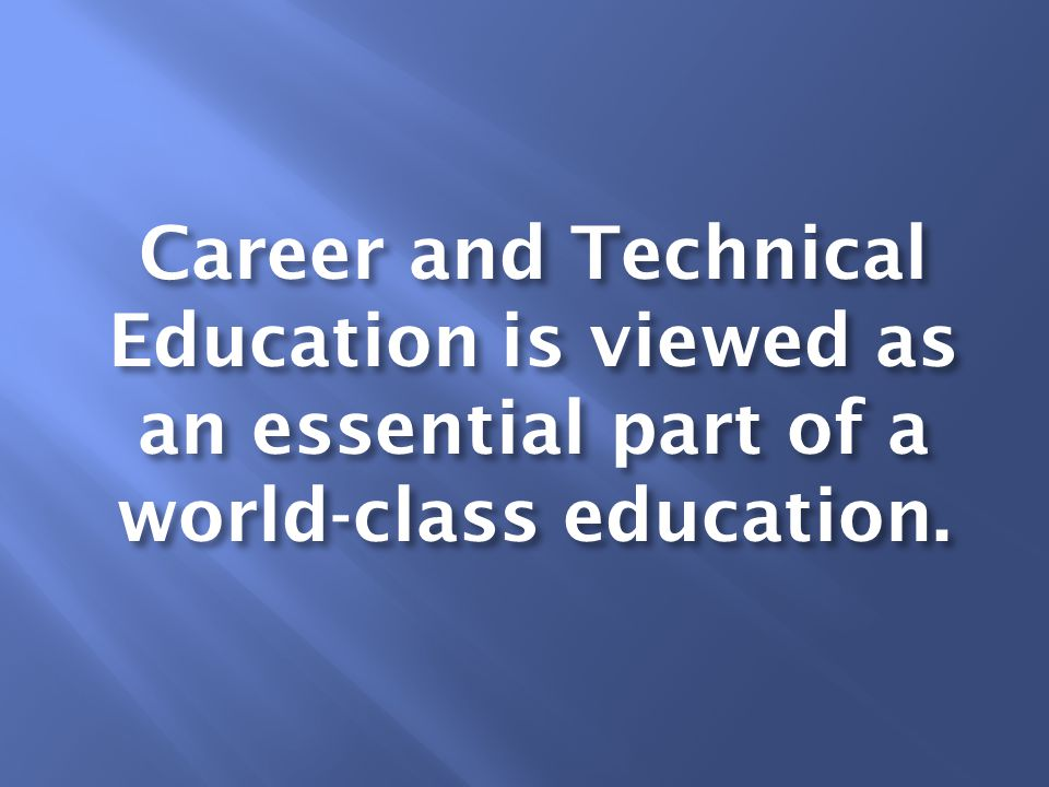 Career and Technical Education is viewed as an essential part of a world-class education.