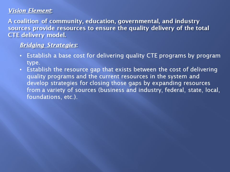 Vision Element: A coalition of community, education, governmental, and industry sources provide resources to ensure the quality delivery of the total CTE delivery model.