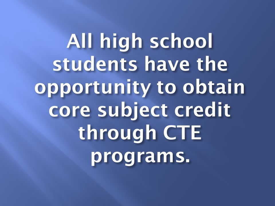 All high school students have the opportunity to obtain core subject credit through CTE programs.