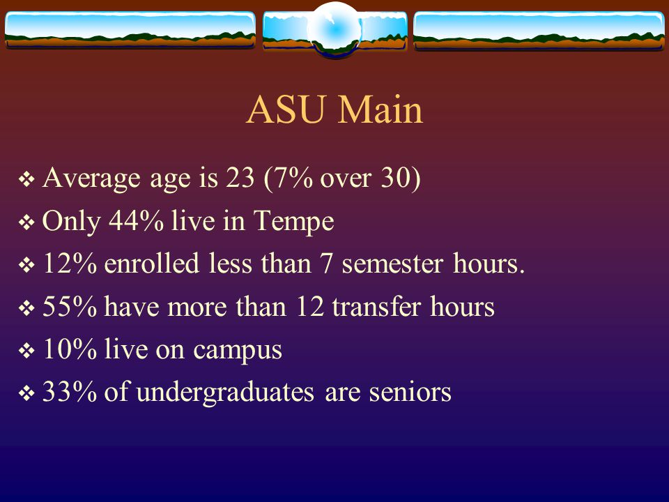 ASU Main  Unique characteristics  One of few four-year institutions in growing metropolitan area  Serves large community college population  Diverse, non-traditional student body