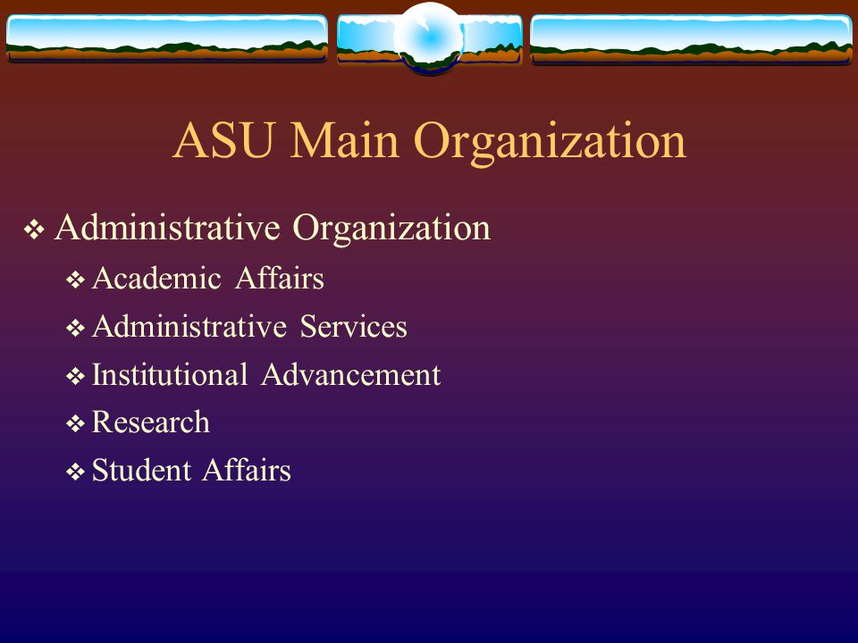 ASU Main Organization  Academic Organization  Nine Academic Colleges  University Honors College  College of Extended Education  College of Law  Graduate College