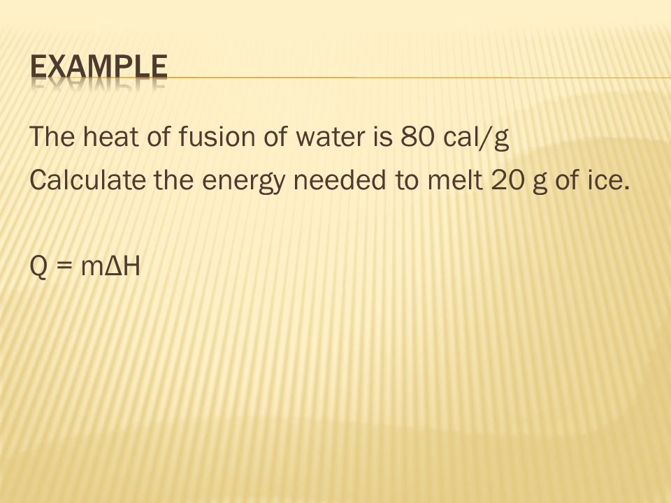 The heat of fusion of water is 80 cal/g Calculate the energy needed to melt 20 g of ice. Q = mΔH