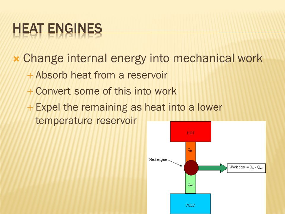  Change internal energy into mechanical work  Absorb heat from a reservoir  Convert some of this into work  Expel the remaining as heat into a lower temperature reservoir