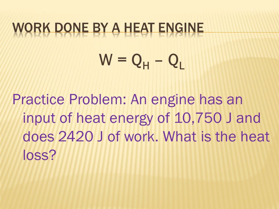 W = Q H – Q L Practice Problem: An engine has an input of heat energy of 10,750 J and does 2420 J of work.