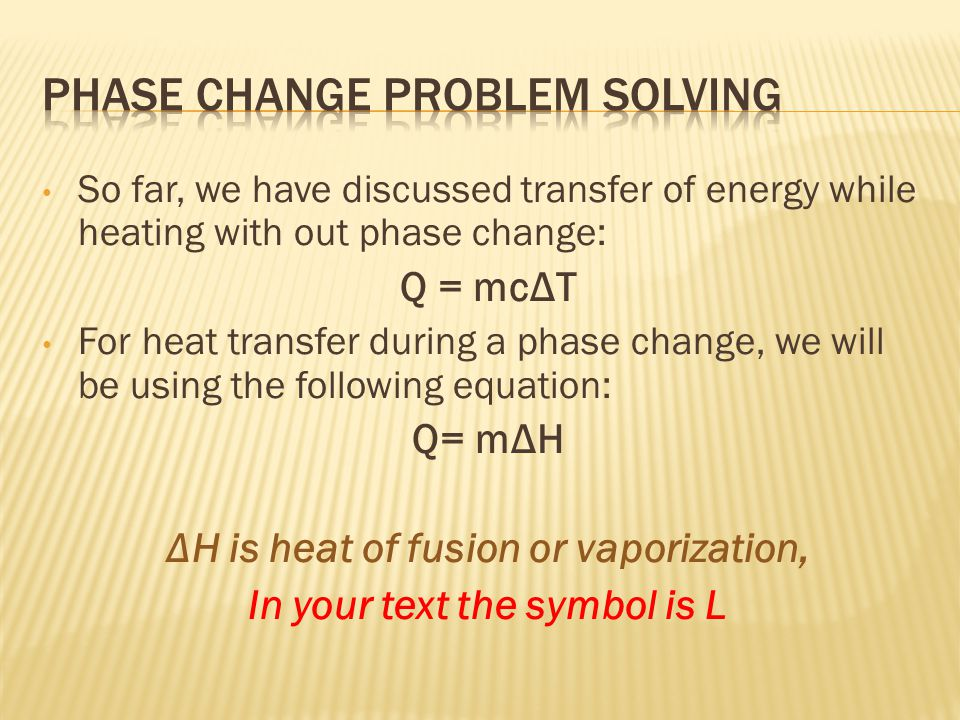 So far, we have discussed transfer of energy while heating with out phase change: Q = mcΔT For heat transfer during a phase change, we will be using the following equation: Q= mΔH ΔH is heat of fusion or vaporization, In your text the symbol is L