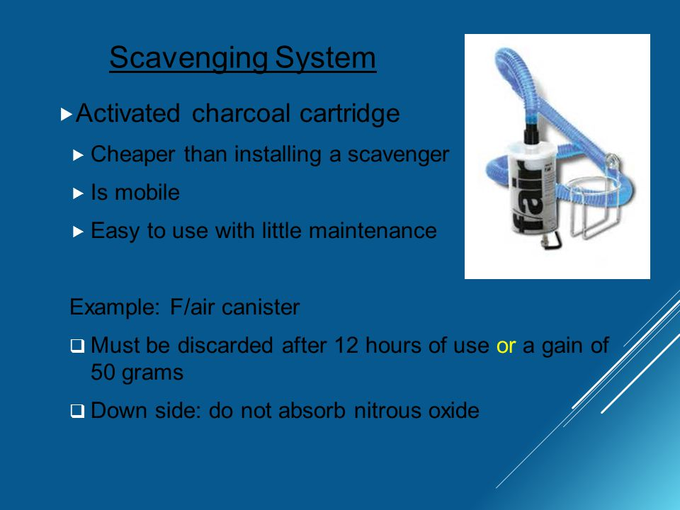 Scavenging System  Activated charcoal cartridge  Cheaper than installing a scavenger  Is mobile  Easy to use with little maintenance Example: F/air canister  Must be discarded after 12 hours of use or a gain of 50 grams  Down side: do not absorb nitrous oxide