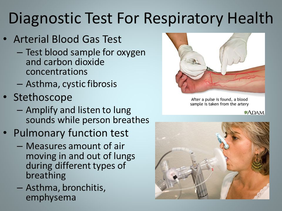 Diagnostic Test For Respiratory Health Arterial Blood Gas Test – Test blood sample for oxygen and carbon dioxide concentrations – Asthma, cystic fibrosis Stethoscope – Amplify and listen to lung sounds while person breathes Pulmonary function test – Measures amount of air moving in and out of lungs during different types of breathing – Asthma, bronchitis, emphysema