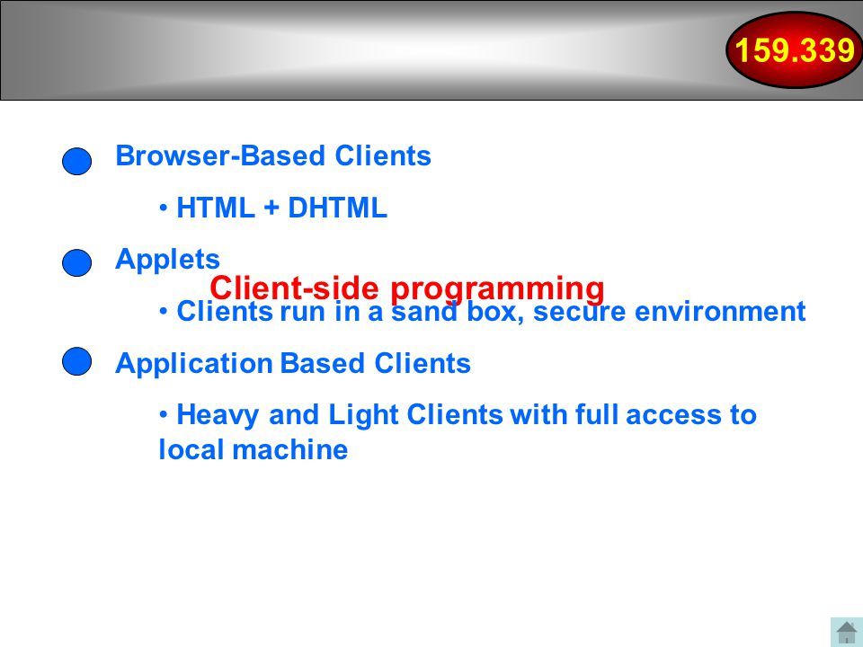 Client-side programming Browser-Based Clients HTML + DHTML Applets Clients run in a sand box, secure environment Application Based Clients Heavy and Light Clients with full access to local machine