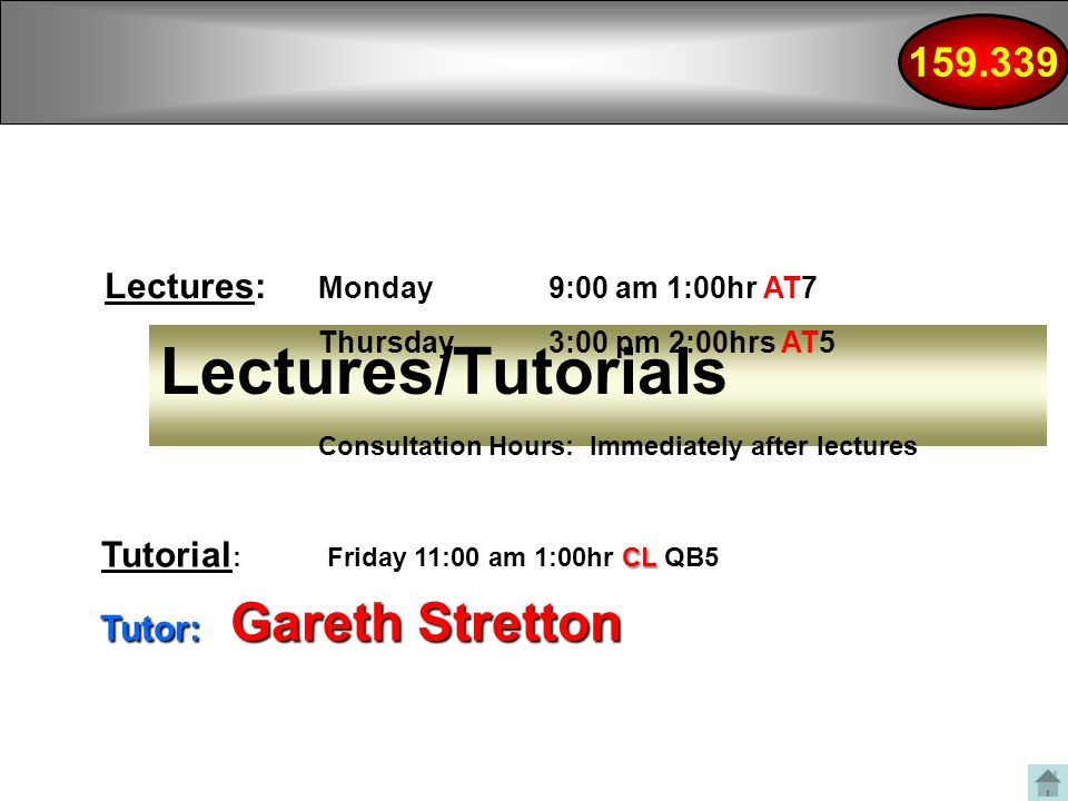 Lectures/Tutorials Lectures: Monday 9:00 am 1:00hr AT7 Thursday 3:00 pm 2:00hrs AT Tutor: Gareth Stretton Consultation Hours: Immediately after lectures CL Tutorial : Friday 11:00 am 1:00hr CL QB5