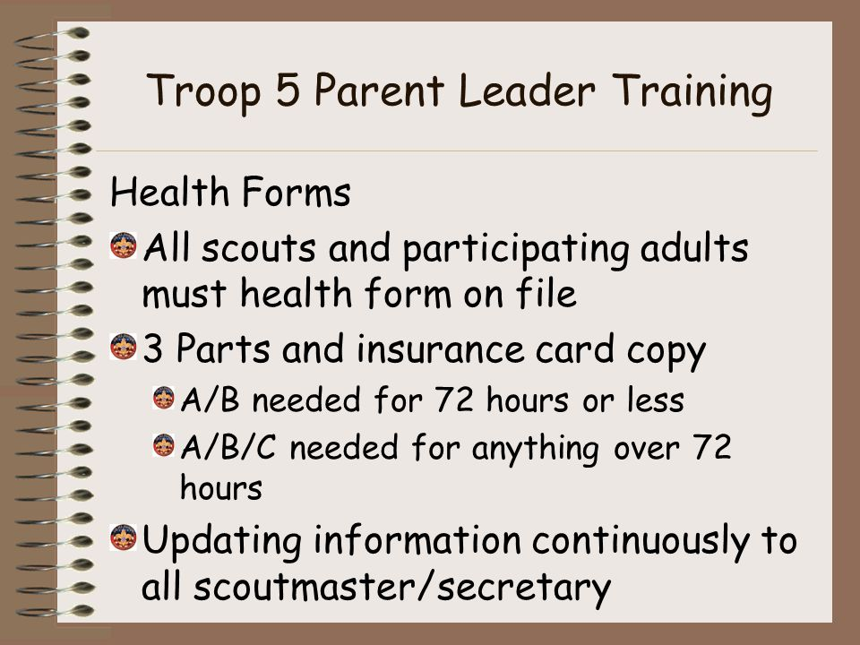 Troop 5 Parent Leader Training Health Forms All scouts and participating adults must health form on file 3 Parts and insurance card copy A/B needed for 72 hours or less A/B/C needed for anything over 72 hours Updating information continuously to all scoutmaster/secretary