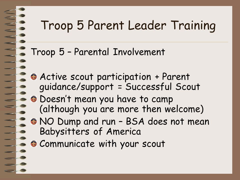 Troop 5 Parent Leader Training Troop 5 – Parental Involvement Active scout participation + Parent guidance/support = Successful Scout Doesn't mean you have to camp (although you are more then welcome) NO Dump and run – BSA does not mean Babysitters of America Communicate with your scout