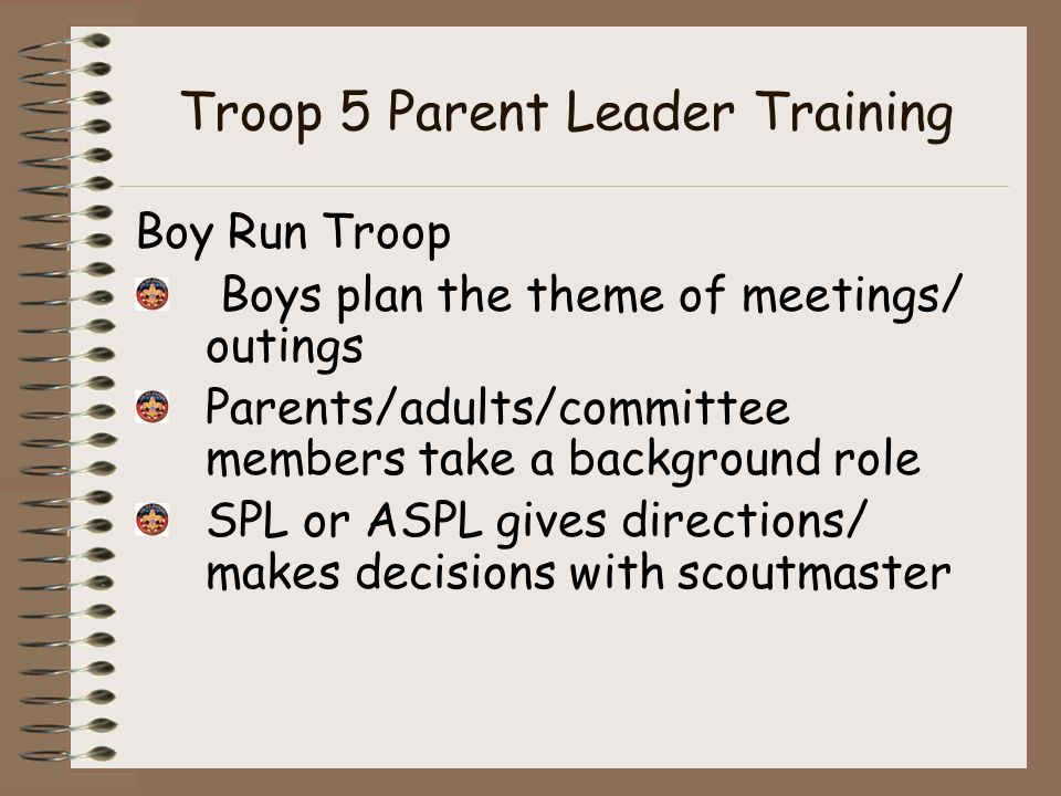 Troop 5 Parent Leader Training Boy Run Troop Boys plan the theme of meetings/ outings Parents/adults/committee members take a background role SPL or ASPL gives directions/ makes decisions with scoutmaster