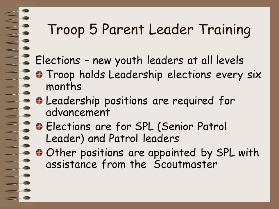 Troop 5 Parent Leader Training Elections – new youth leaders at all levels Troop holds Leadership elections every six months Leadership positions are required for advancement Elections are for SPL (Senior Patrol Leader) and Patrol leaders Other positions are appointed by SPL with assistance from the Scoutmaster