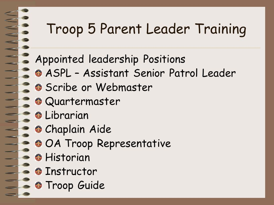 Troop 5 Parent Leader Training Appointed leadership Positions ASPL – Assistant Senior Patrol Leader Scribe or Webmaster Quartermaster Librarian Chaplain Aide OA Troop Representative Historian Instructor Troop Guide
