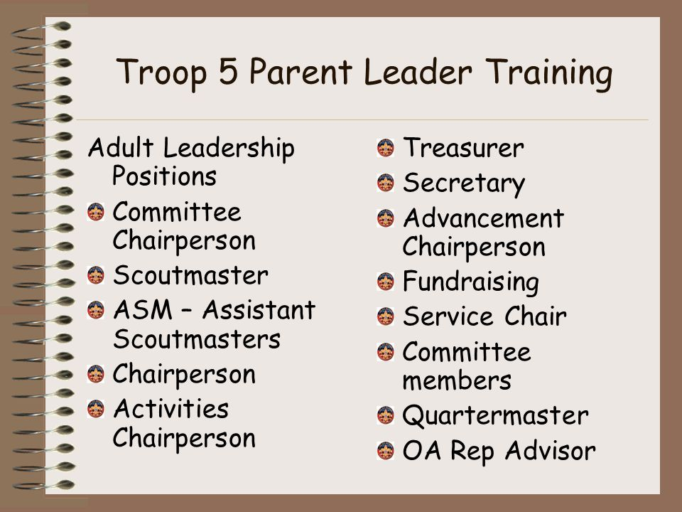 Troop 5 Parent Leader Training Adult Leadership Positions Committee Chairperson Scoutmaster ASM – Assistant Scoutmasters Chairperson Activities Chairperson Treasurer Secretary Advancement Chairperson Fundraising Service Chair Committee members Quartermaster OA Rep Advisor