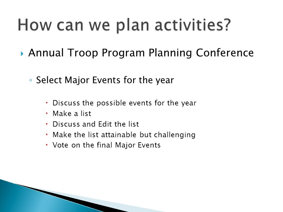  Annual Troop Program Planning Conference ◦ Select Major Events for the year  Discuss the possible events for the year  Make a list  Discuss and Edit the list  Make the list attainable but challenging  Vote on the final Major Events