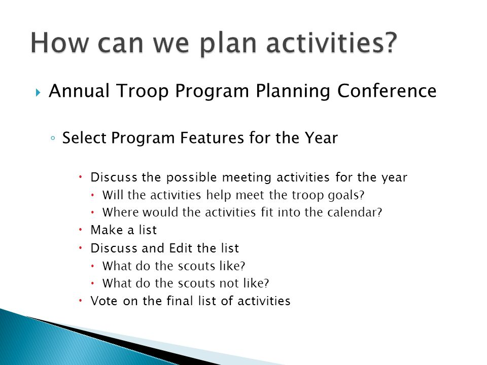  Annual Troop Program Planning Conference ◦ Select Program Features for the Year  Discuss the possible meeting activities for the year  Will the activities help meet the troop goals.