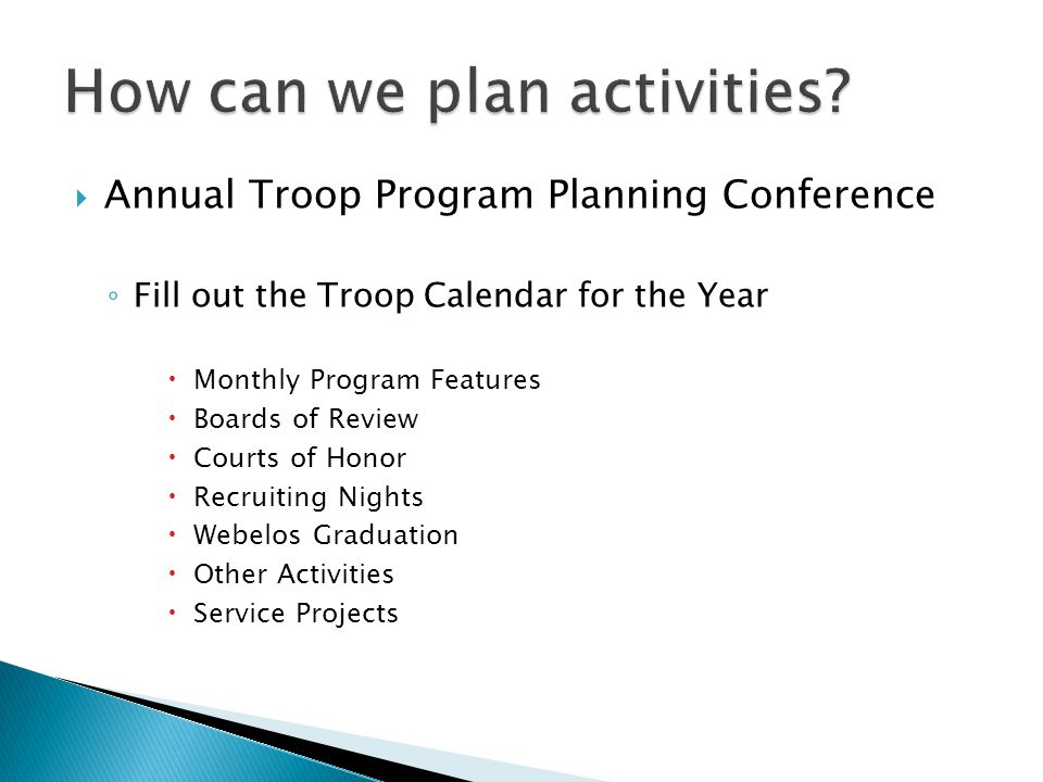  Annual Troop Program Planning Conference ◦ Fill out the Troop Calendar for the Year  Monthly Program Features  Boards of Review  Courts of Honor  Recruiting Nights  Webelos Graduation  Other Activities  Service Projects