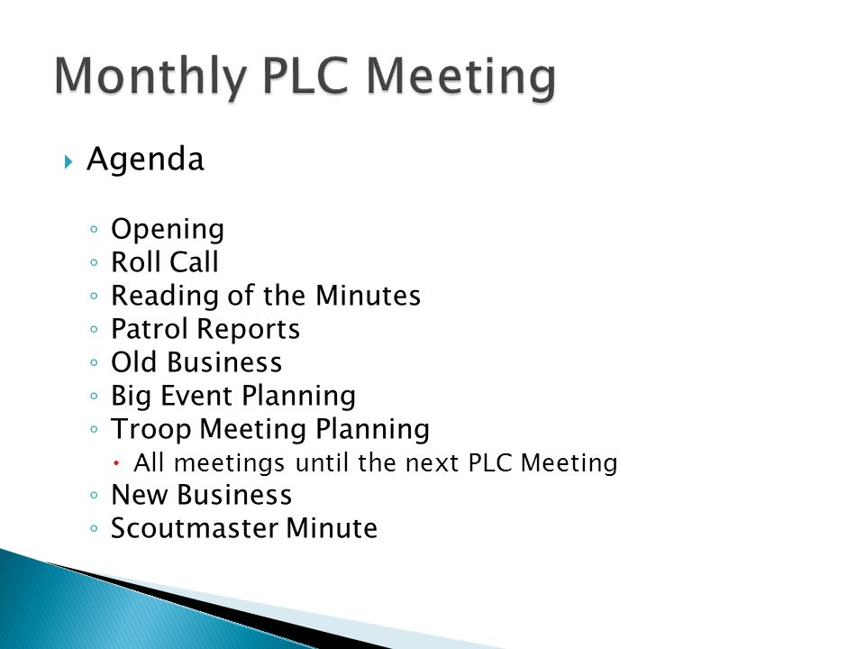  Agenda ◦ Opening ◦ Roll Call ◦ Reading of the Minutes ◦ Patrol Reports ◦ Old Business ◦ Big Event Planning ◦ Troop Meeting Planning  All meetings until the next PLC Meeting ◦ New Business ◦ Scoutmaster Minute