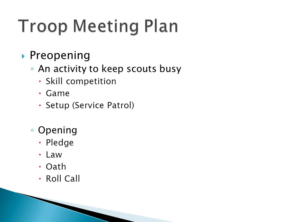  Preopening ◦ An activity to keep scouts busy  Skill competition  Game  Setup (Service Patrol) ◦ Opening  Pledge  Law  Oath  Roll Call