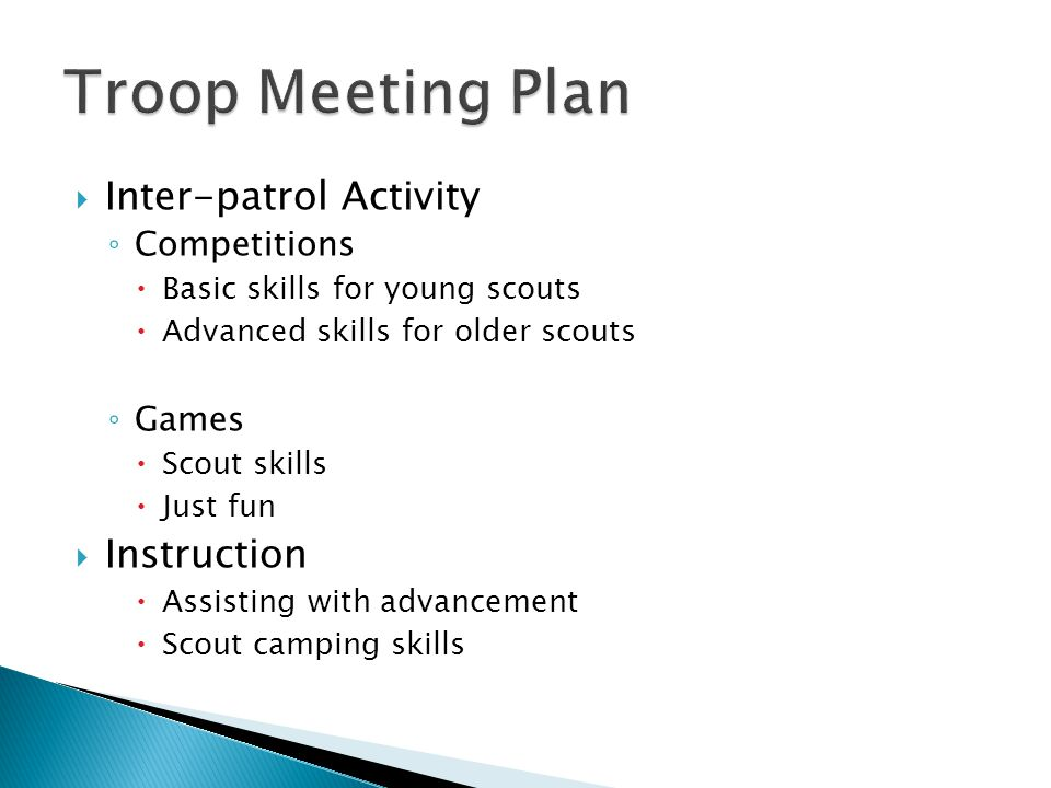  Inter-patrol Activity ◦ Competitions  Basic skills for young scouts  Advanced skills for older scouts ◦ Games  Scout skills  Just fun  Instruction  Assisting with advancement  Scout camping skills
