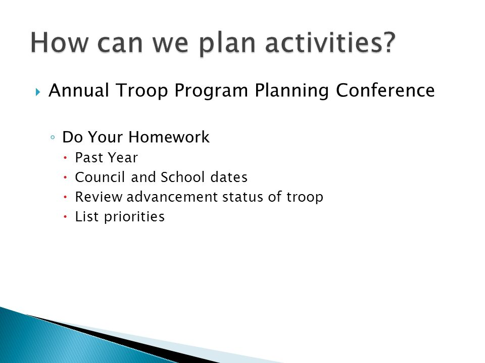  Annual Troop Program Planning Conference ◦ Do Your Homework  Past Year  Council and School dates  Review advancement status of troop  List priorities