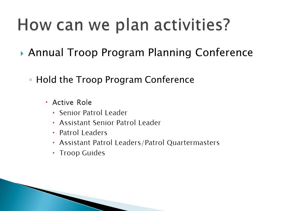  Annual Troop Program Planning Conference ◦ Hold the Troop Program Conference  Active Role  Senior Patrol Leader  Assistant Senior Patrol Leader  Patrol Leaders  Assistant Patrol Leaders/Patrol Quartermasters  Troop Guides