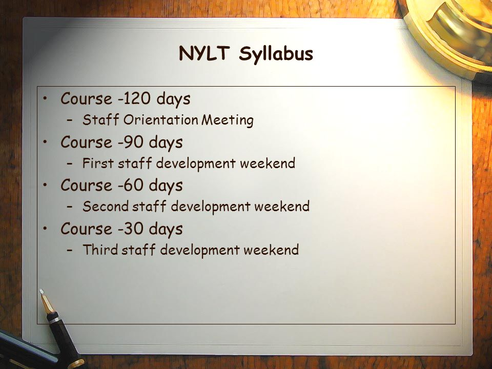 NYLT Syllabus Course -120 days –Staff Orientation Meeting Course -90 days –First staff development weekend Course -60 days –Second staff development weekend Course -30 days –Third staff development weekend