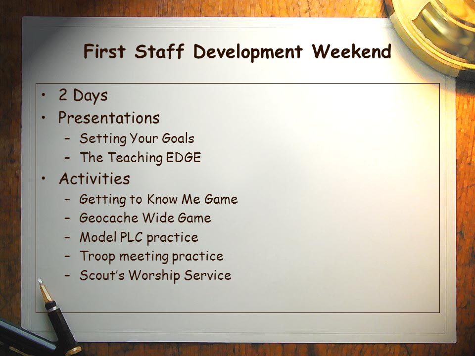 First Staff Development Weekend 2 Days Presentations –Setting Your Goals –The Teaching EDGE Activities –Getting to Know Me Game –Geocache Wide Game –Model PLC practice –Troop meeting practice –Scout's Worship Service
