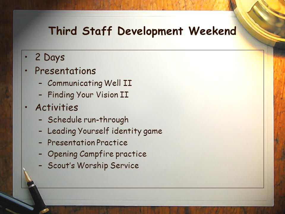 Third Staff Development Weekend 2 Days Presentations –Communicating Well II –Finding Your Vision II Activities –Schedule run-through –Leading Yourself identity game –Presentation Practice –Opening Campfire practice –Scout's Worship Service