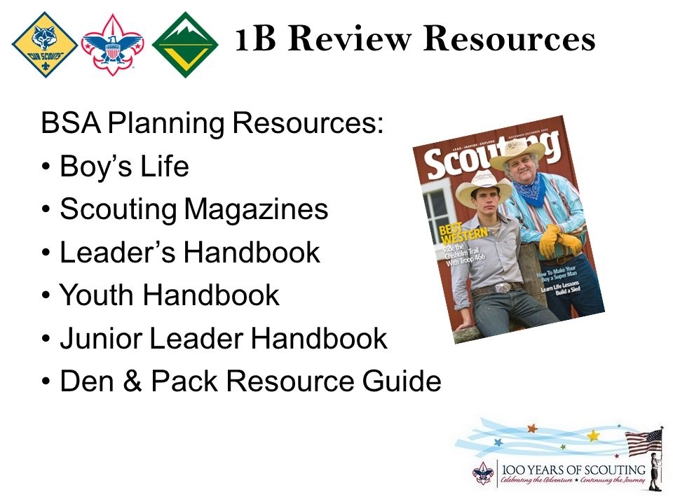 1B Review Resources BSA Planning Resources: Boy's Life Scouting Magazines Leader's Handbook Youth Handbook Junior Leader Handbook Den & Pack Resource Guide