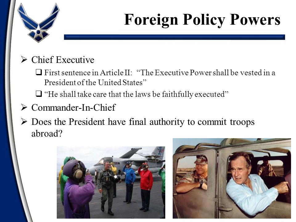  Chief Executive  First sentence in Article II: The Executive Power shall be vested in a President of the United States  He shall take care that the laws be faithfully executed  Commander-In-Chief  Does the President have final authority to commit troops abroad.