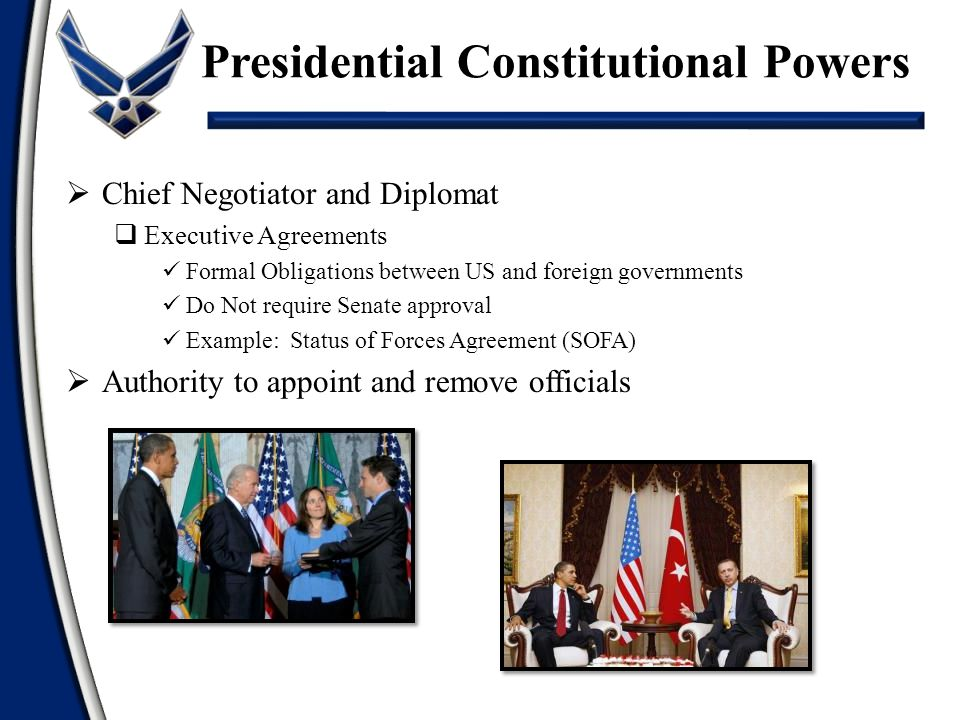  Chief Negotiator and Diplomat  Executive Agreements Formal Obligations between US and foreign governments Do Not require Senate approval Example: Status of Forces Agreement (SOFA)  Authority to appoint and remove officials Presidential Constitutional Powers
