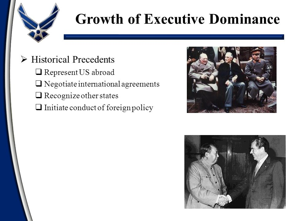  Historical Precedents  Represent US abroad  Negotiate international agreements  Recognize other states  Initiate conduct of foreign policy Growth of Executive Dominance