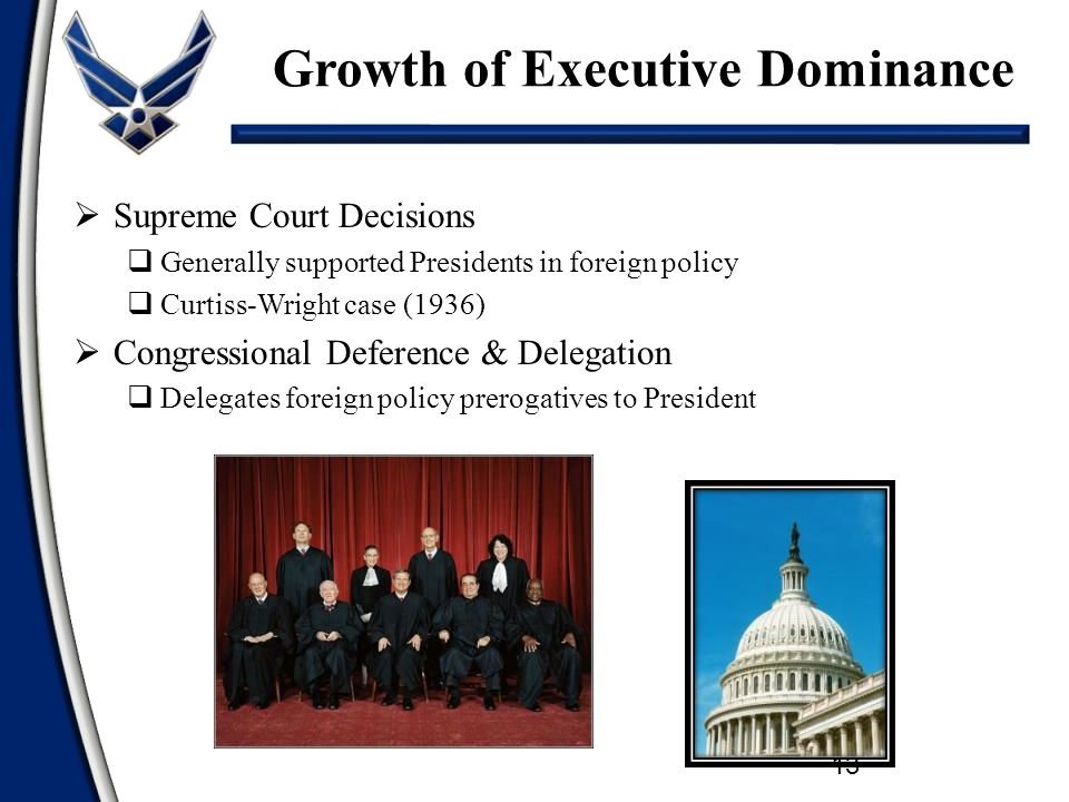  Supreme Court Decisions  Generally supported Presidents in foreign policy  Curtiss-Wright case (1936)  Congressional Deference & Delegation  Delegates foreign policy prerogatives to President Growth of Executive Dominance 13