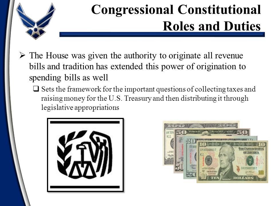  The House was given the authority to originate all revenue bills and tradition has extended this power of origination to spending bills as well  Sets the framework for the important questions of collecting taxes and raising money for the U.S.