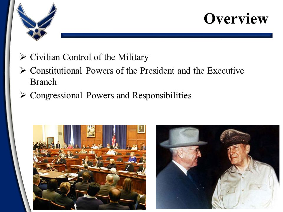  Civilian Control of the Military  Constitutional Powers of the President and the Executive Branch  Congressional Powers and Responsibilities Overview 2