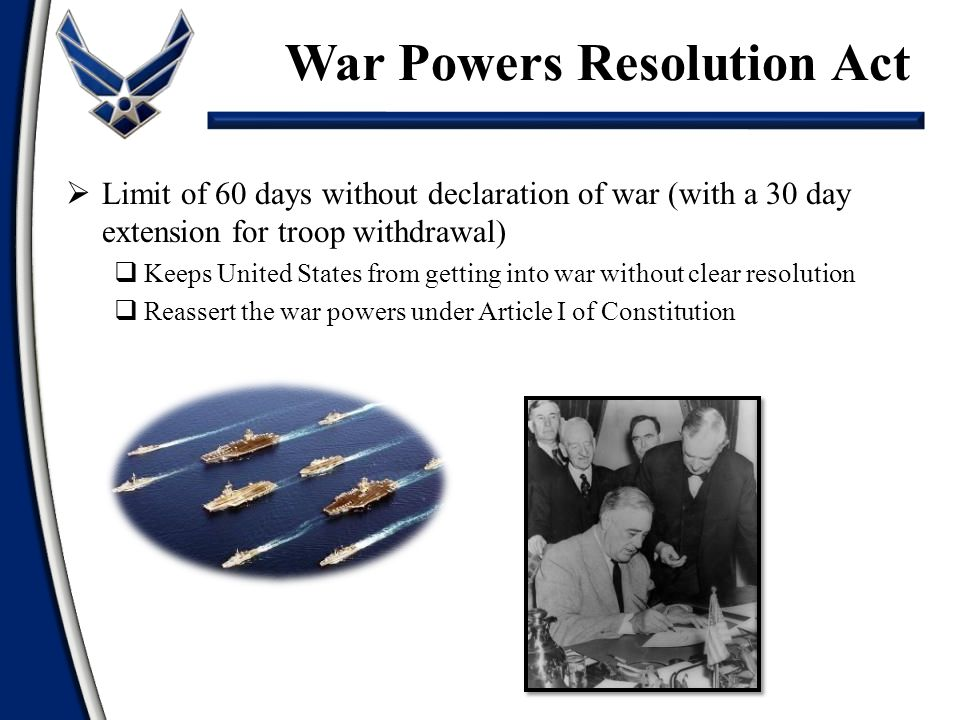  Limit of 60 days without declaration of war (with a 30 day extension for troop withdrawal)  Keeps United States from getting into war without clear resolution  Reassert the war powers under Article I of Constitution War Powers Resolution Act