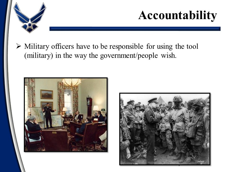  Military officers have to be responsible for using the tool (military) in the way the government/people wish.