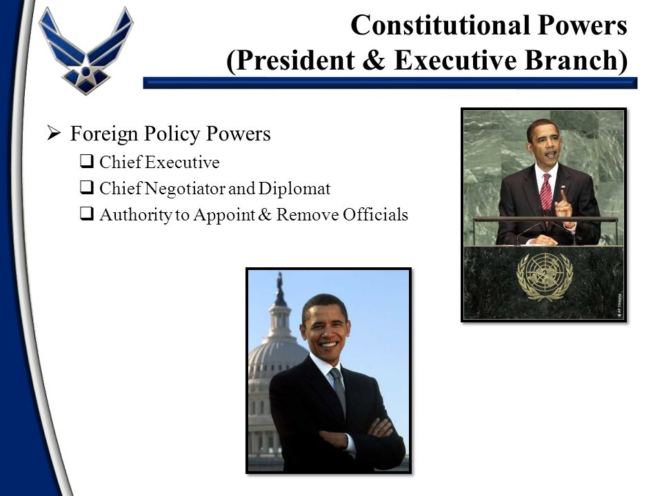  Foreign Policy Powers  Chief Executive  Chief Negotiator and Diplomat  Authority to Appoint & Remove Officials Constitutional Powers (President & Executive Branch)