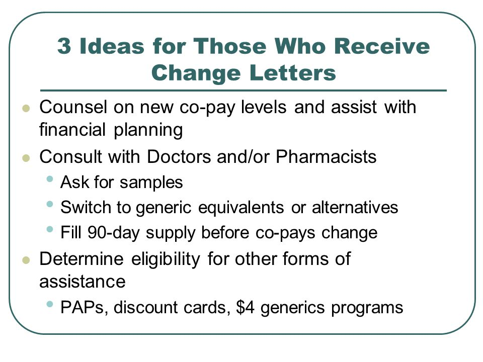 3 Ideas for Those Who Receive Change Letters Counsel on new co-pay levels and assist with financial planning Consult with Doctors and/or Pharmacists Ask for samples Switch to generic equivalents or alternatives Fill 90-day supply before co-pays change Determine eligibility for other forms of assistance PAPs, discount cards, $4 generics programs