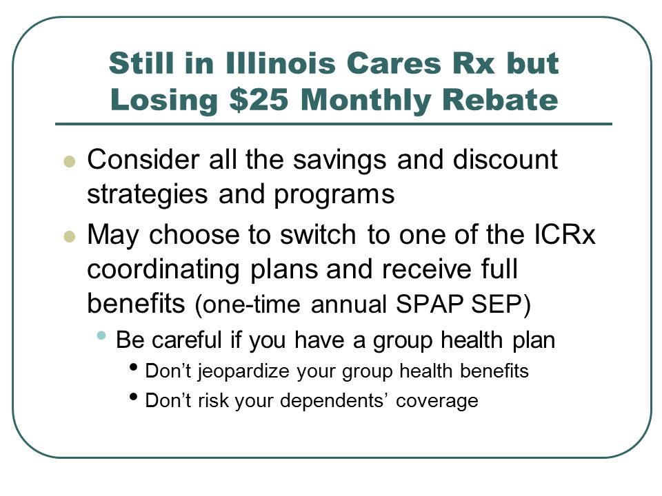Still in Illinois Cares Rx but Losing $25 Monthly Rebate Consider all the savings and discount strategies and programs May choose to switch to one of the ICRx coordinating plans and receive full benefits (one-time annual SPAP SEP) Be careful if you have a group health plan Don't jeopardize your group health benefits Don't risk your dependents' coverage