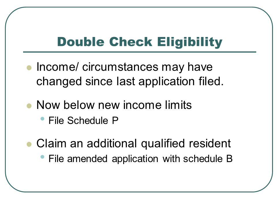 Double Check Eligibility Income/ circumstances may have changed since last application filed.