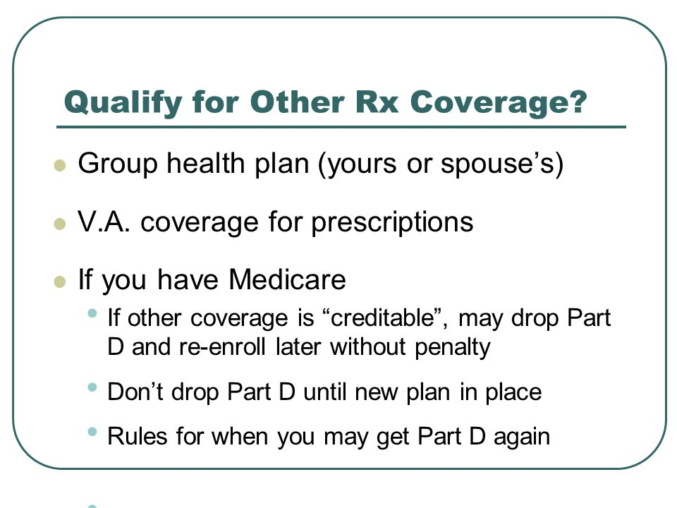 Qualify for Other Rx Coverage. Group health plan (yours or spouse's) V.A.