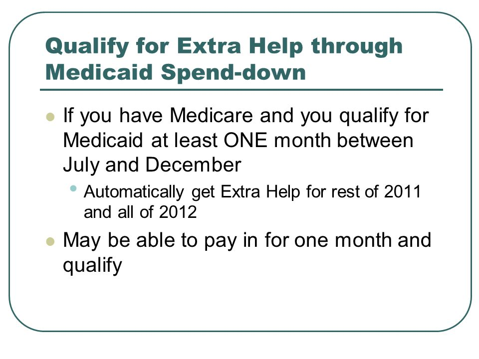Qualify for Extra Help through Medicaid Spend-down If you have Medicare and you qualify for Medicaid at least ONE month between July and December Automatically get Extra Help for rest of 2011 and all of 2012 May be able to pay in for one month and qualify