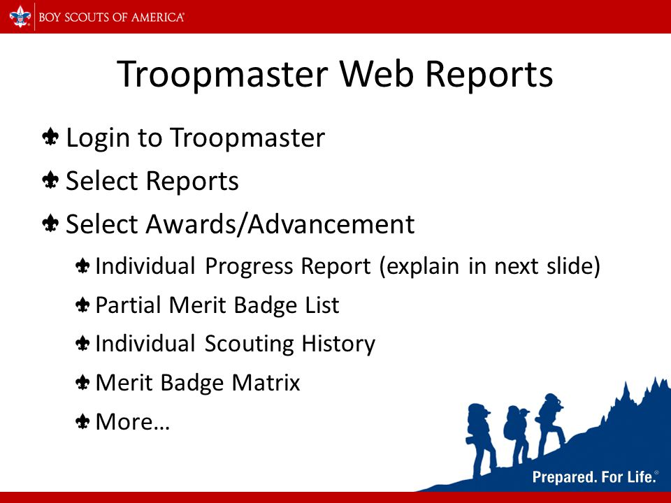 Troopmaster Web Reports Login to Troopmaster Select Reports Select Awards/Advancement Individual Progress Report (explain in next slide) Partial Merit Badge List Individual Scouting History Merit Badge Matrix More…