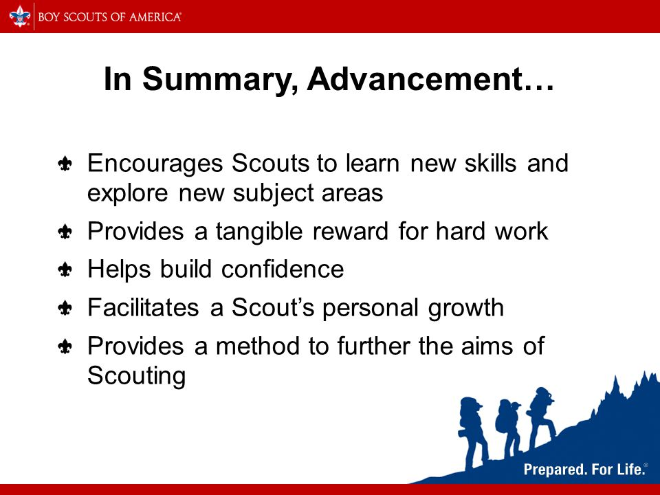 In Summary, Advancement… Encourages Scouts to learn new skills and explore new subject areas Provides a tangible reward for hard work Helps build confidence Facilitates a Scout's personal growth Provides a method to further the aims of Scouting