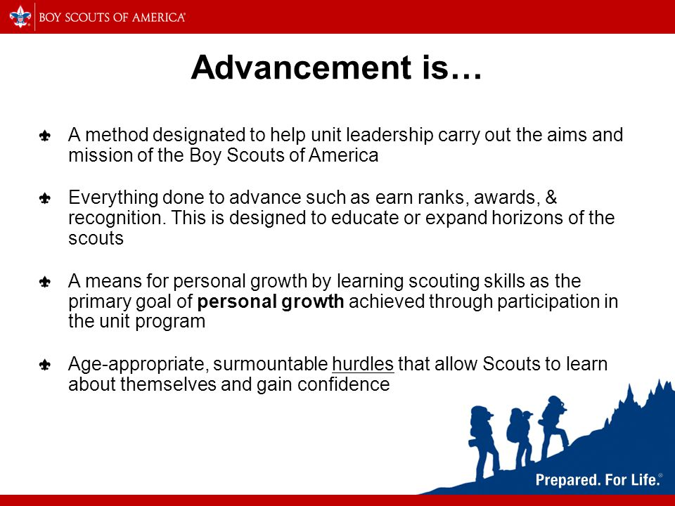 Advancement is… A method designated to help unit leadership carry out the aims and mission of the Boy Scouts of America Everything done to advance such as earn ranks, awards, & recognition.