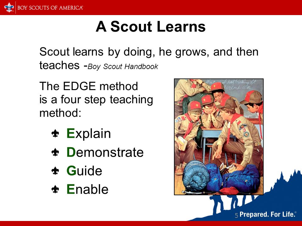 A Scout Learns Scout learns by doing, he grows, and then teaches - Boy Scout Handbook The EDGE method is a four step teaching method: 5 Explain Demonstrate Guide Enable